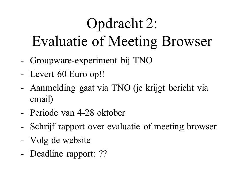Opdracht 2: Evaluatie of Meeting Browser Groupware-experiment bij TNO Levert 60 Euro op!! Aanmelding gaat via TNO (je krijgt bericht via email) Pe