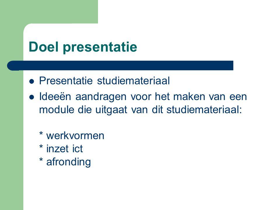 Doel presentatie Presentatie studiemateriaal Ideeën aandragen voor het maken van een module die uitgaat van dit studiemateriaal: * werkvormen * inzet ict * afronding