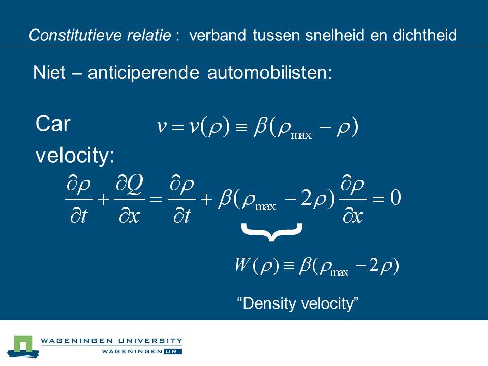 Constitutieve relatie : verband tussen snelheid en dichtheid Niet – anticiperende automobilisten: Car velocity: Density velocity }