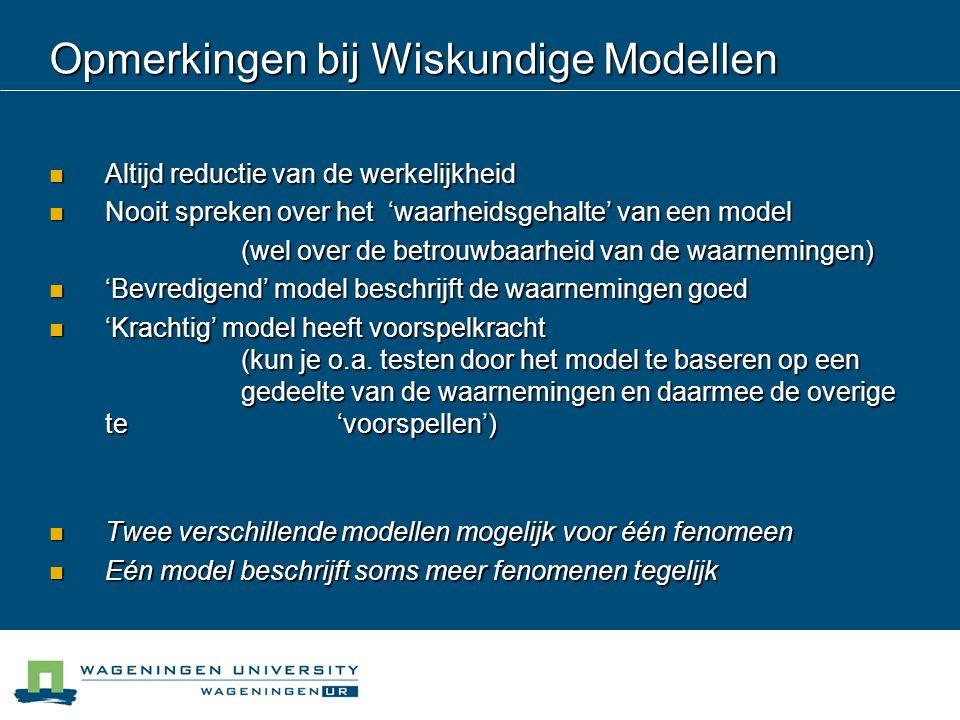 Opmerkingen bij Wiskundige Modellen Altijd reductie van de werkelijkheid Altijd reductie van de werkelijkheid Nooit spreken over het 'waarheidsgehalte' van een model Nooit spreken over het 'waarheidsgehalte' van een model (wel over de betrouwbaarheid van de waarnemingen) 'Bevredigend' model beschrijft de waarnemingen goed 'Bevredigend' model beschrijft de waarnemingen goed 'Krachtig' model heeft voorspelkracht (kun je o.a.