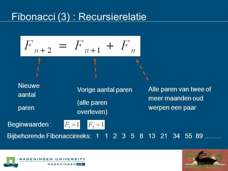 Fibonacci (3) : Recursierelatie Nieuwe aantal paren Vorige aantal paren (alle paren overleven) Alle paren van twee of meer maanden oud werpen een paar Beginwaarden : Bijbehorende Fibonaccireeks: 1 1 2 3 5 8 13 21 34 55 89 ……..