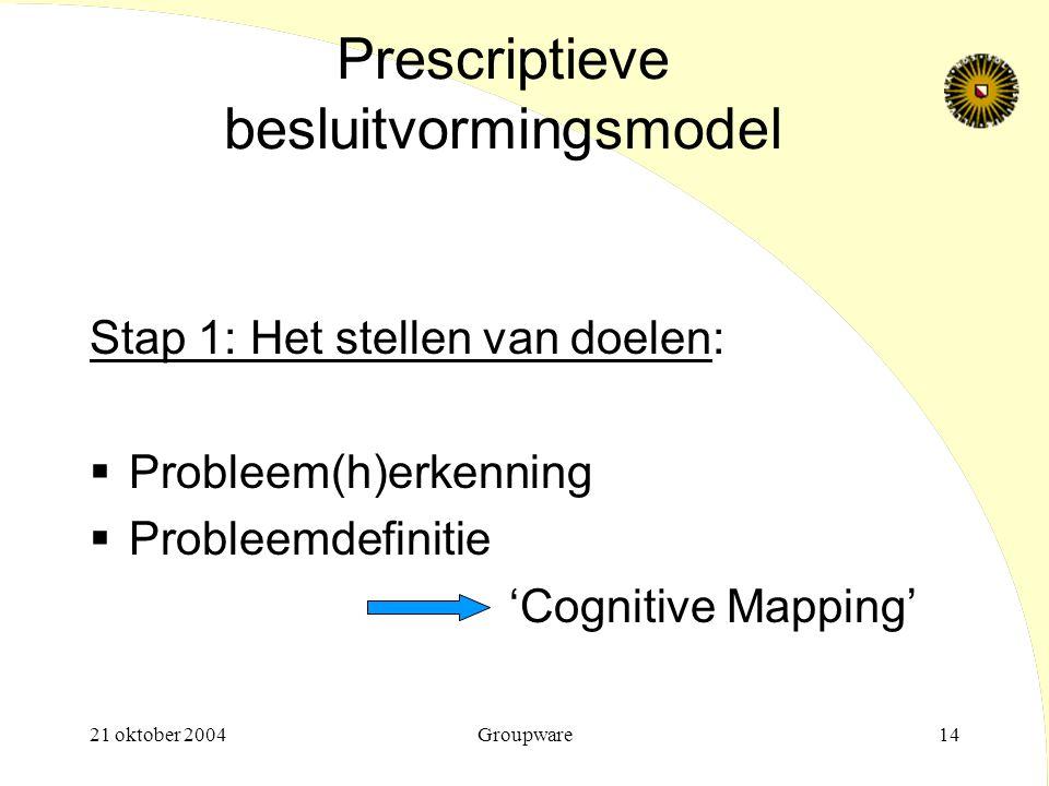 21 oktober 2004Groupware14 Prescriptieve besluitvormingsmodel Stap 1: Het stellen van doelen:  Probleem(h)erkenning  Probleemdefinitie 'Cognitive Ma