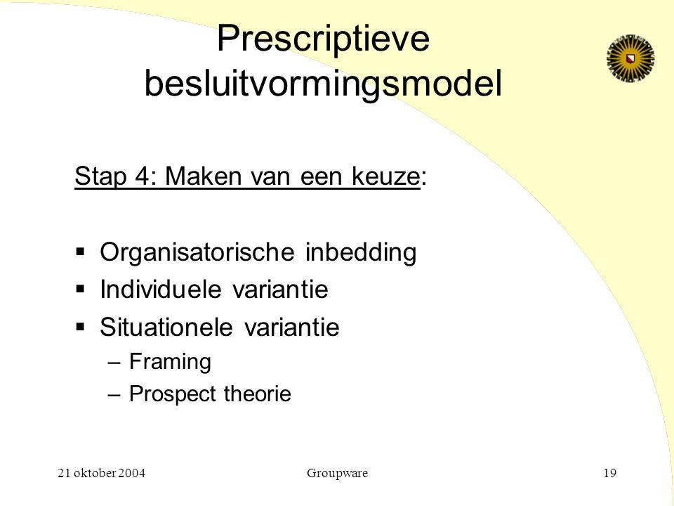 21 oktober 2004Groupware19 Prescriptieve besluitvormingsmodel Stap 4: Maken van een keuze:  Organisatorische inbedding  Individuele variantie  Situ
