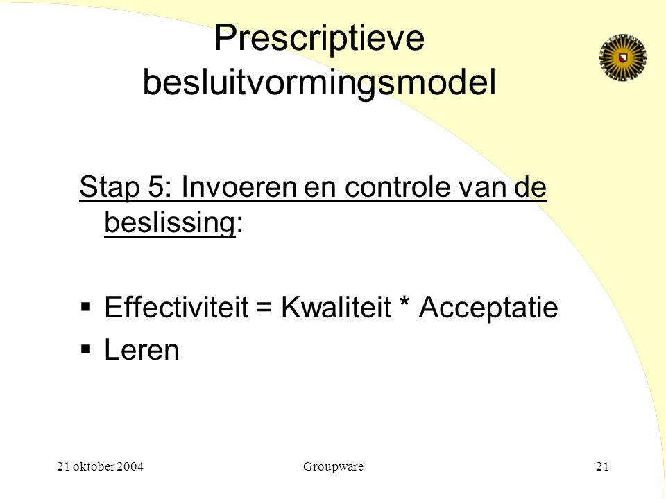 21 oktober 2004Groupware21 Prescriptieve besluitvormingsmodel Stap 5: Invoeren en controle van de beslissing:  Effectiviteit = Kwaliteit * Acceptatie