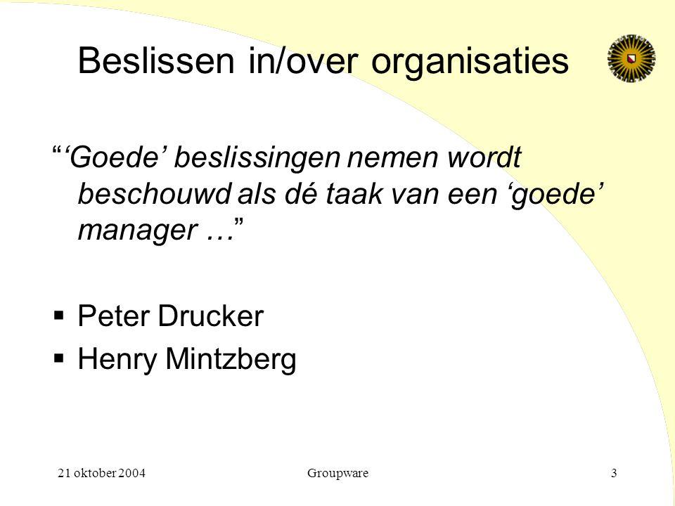 """21 oktober 2004Groupware3 Beslissen in/over organisaties """"'Goede' beslissingen nemen wordt beschouwd als dé taak van een 'goede' manager …""""  Peter Dr"""
