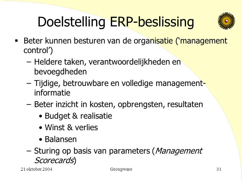 21 oktober 2004Groupware31 Doelstelling ERP-beslissing  Beter kunnen besturen van de organisatie ('management control') –Heldere taken, verantwoordel