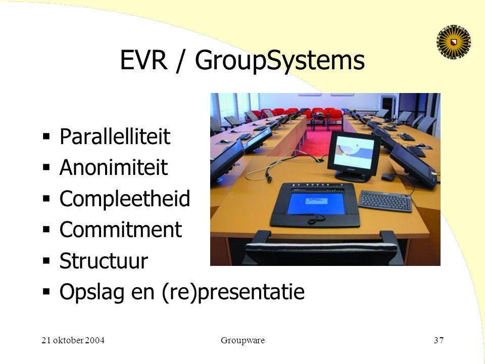 21 oktober 2004Groupware37 EVR / GroupSystems  Parallelliteit  Anonimiteit  Compleetheid  Commitment  Structuur  Opslag en (re)presentatie