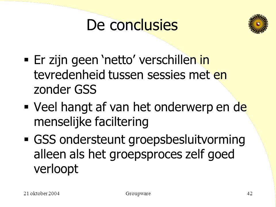 21 oktober 2004Groupware42 De conclusies  Er zijn geen 'netto' verschillen in tevredenheid tussen sessies met en zonder GSS  Veel hangt af van het o