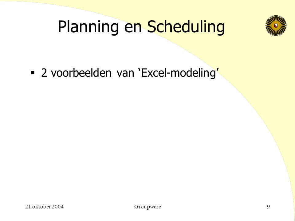 21 oktober 2004Groupware9 Planning en Scheduling  2 voorbeelden van 'Excel-modeling'