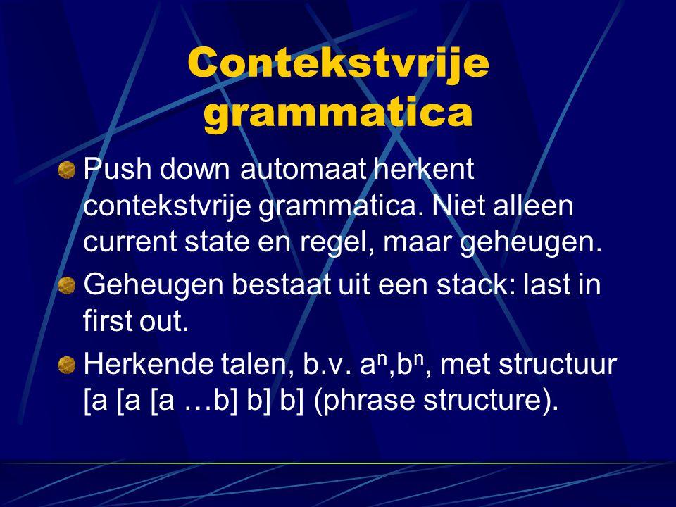 Contekstvrije grammatica Push down automaat herkent contekstvrije grammatica. Niet alleen current state en regel, maar geheugen. Geheugen bestaat uit