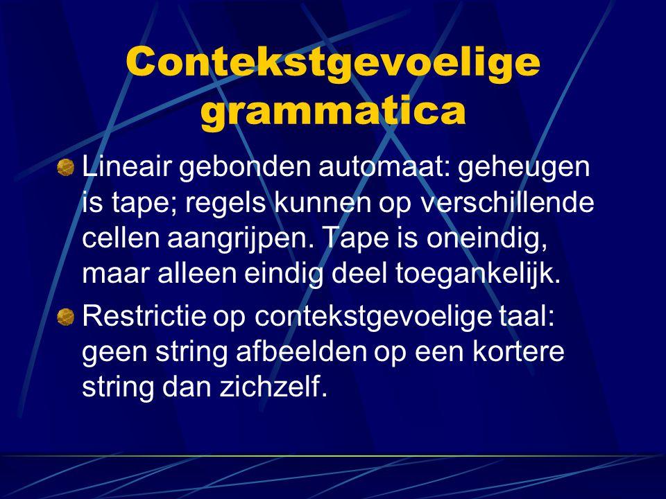 Contekstgevoelige grammatica Lineair gebonden automaat: geheugen is tape; regels kunnen op verschillende cellen aangrijpen. Tape is oneindig, maar all