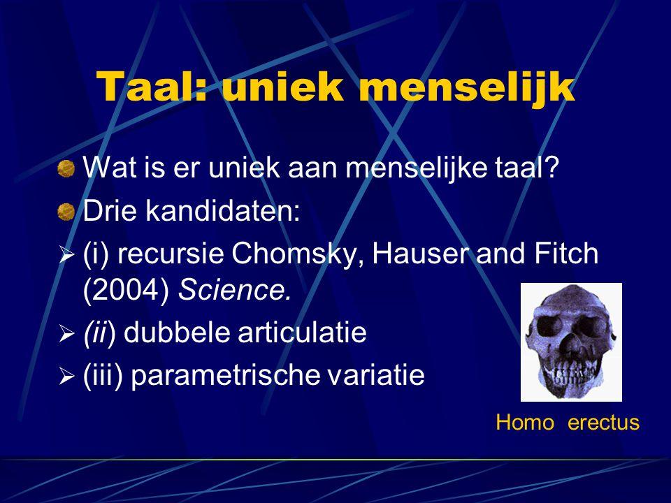 Taal: uniek menselijk Wat is er uniek aan menselijke taal? Drie kandidaten:  (i) recursie Chomsky, Hauser and Fitch (2004) Science.  (ii) dubbele ar