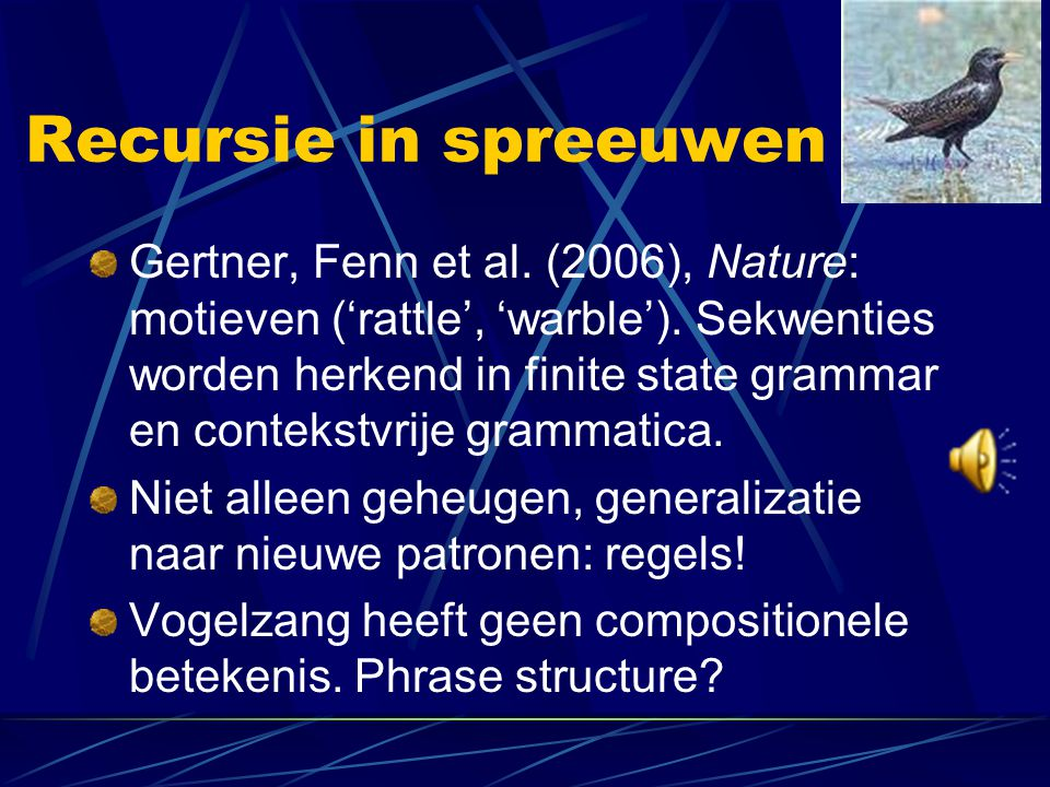 Recursie in spreeuwen Gertner, Fenn et al. (2006), Nature: motieven ('rattle', 'warble'). Sekwenties worden herkend in finite state grammar en conteks