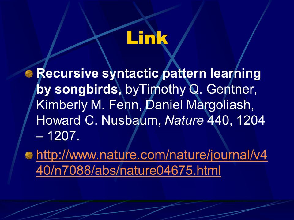 Link Recursive syntactic pattern learning by songbirds, byTimothy Q. Gentner, Kimberly M. Fenn, Daniel Margoliash, Howard C. Nusbaum, Nature 440, 1204