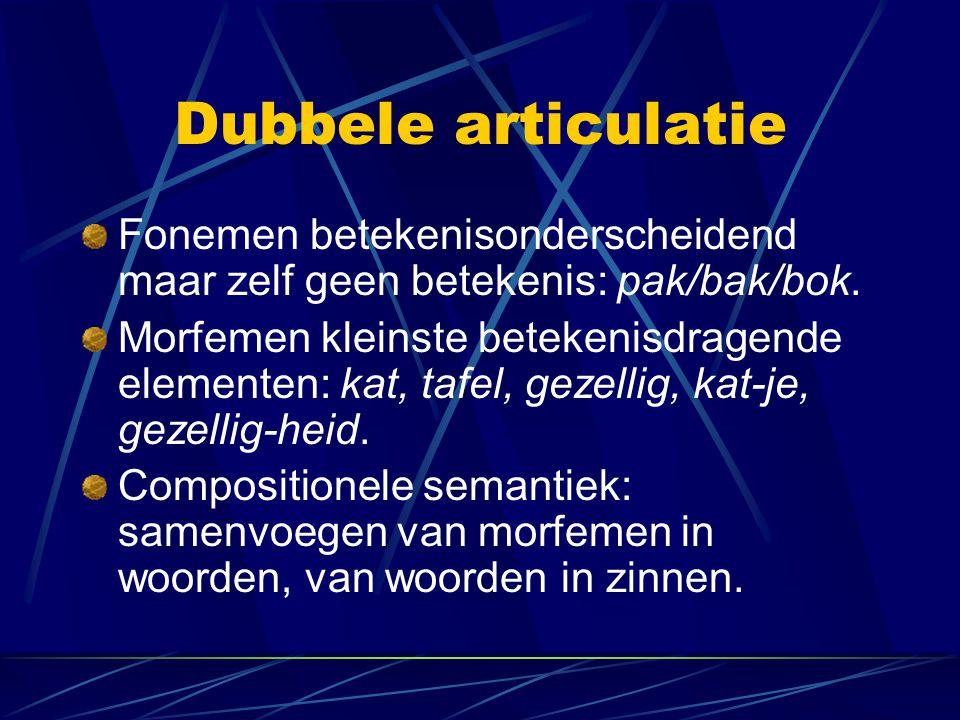 Dubbele articulatie Fonemen betekenisonderscheidend maar zelf geen betekenis: pak/bak/bok. Morfemen kleinste betekenisdragende elementen: kat, tafel,