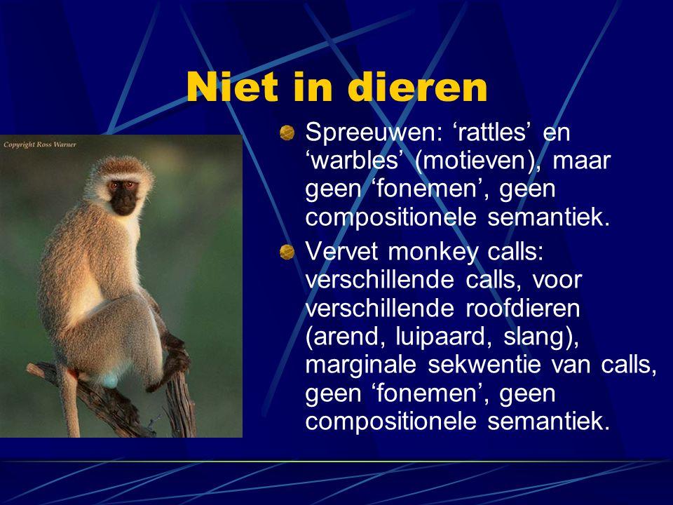 Niet in dieren Spreeuwen: 'rattles' en 'warbles' (motieven), maar geen 'fonemen', geen compositionele semantiek. Vervet monkey calls: verschillende ca