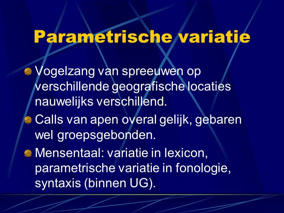 Parametrische variatie Vogelzang van spreeuwen op verschillende geografische locaties nauwelijks verschillend. Calls van apen overal gelijk, gebaren w