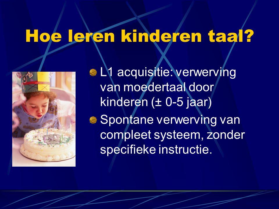 Hoe leren kinderen taal? L1 acquisitie: verwerving van moedertaal door kinderen (± 0-5 jaar) Spontane verwerving van compleet systeem, zonder specifie