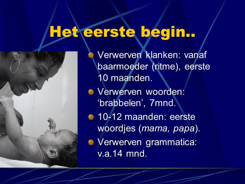 Het eerste begin.. Verwerven klanken: vanaf baarmoeder (ritme), eerste 10 maanden. Verwerven woorden: 'brabbelen', 7mnd. 10-12 maanden: eerste woordje
