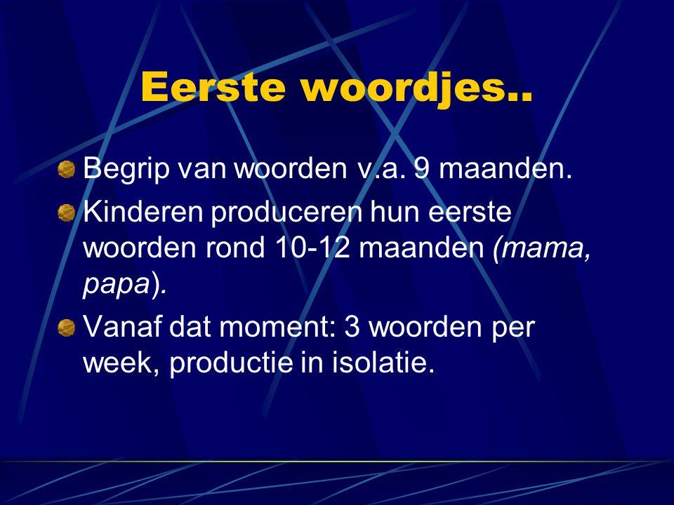 Eerste woordjes.. Begrip van woorden v.a. 9 maanden. Kinderen produceren hun eerste woorden rond 10-12 maanden (mama, papa). Vanaf dat moment: 3 woord