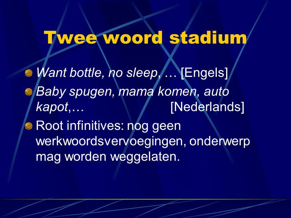 Twee woord stadium Want bottle, no sleep, … [Engels] Baby spugen, mama komen, auto kapot,… [Nederlands] Root infinitives: nog geen werkwoordsvervoegin