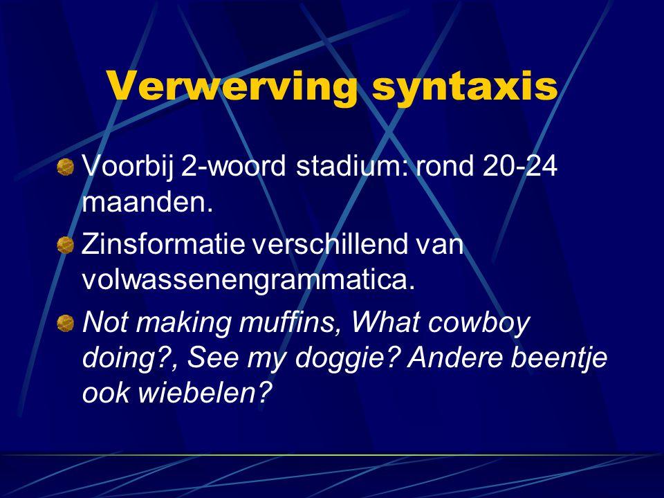 Verwerving syntaxis Voorbij 2-woord stadium: rond 20-24 maanden. Zinsformatie verschillend van volwassenengrammatica. Not making muffins, What cowboy
