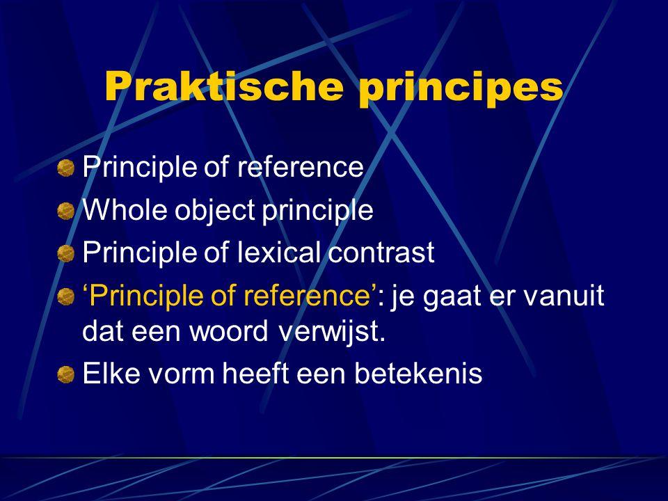 Praktische principes Principle of reference Whole object principle Principle of lexical contrast 'Principle of reference': je gaat er vanuit dat een w
