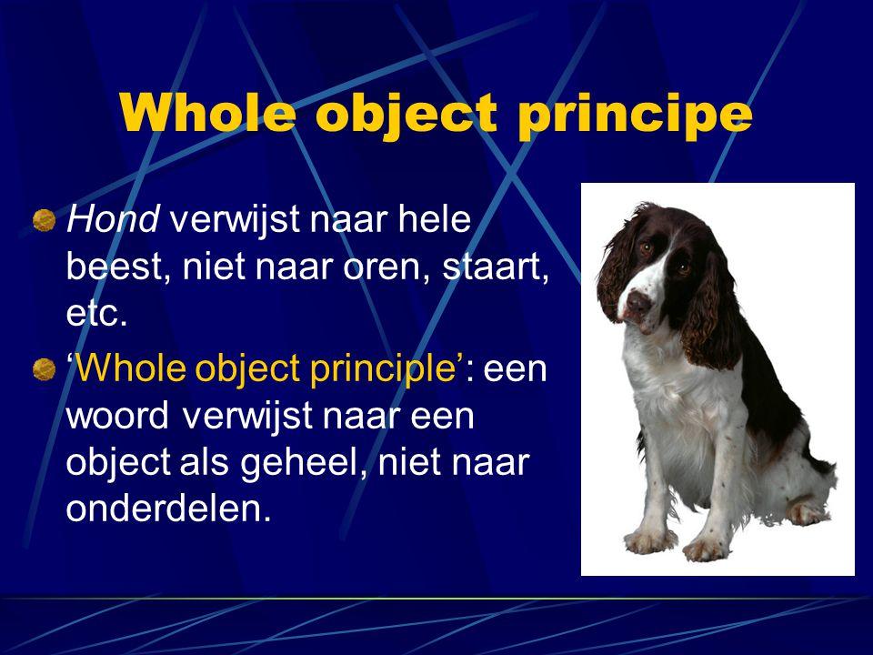 Whole object principe Hond verwijst naar hele beest, niet naar oren, staart, etc. 'Whole object principle': een woord verwijst naar een object als geh