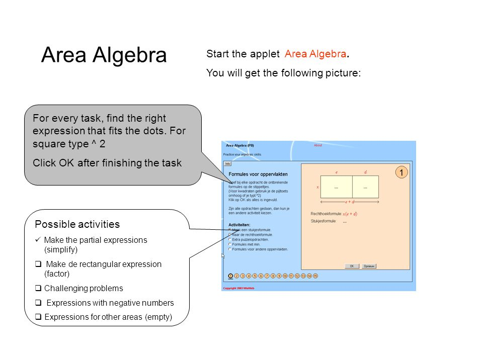Area Algebra Start the applet Area Algebra. You will get the following picture: For every task, find the right expression that fits the dots. For squa