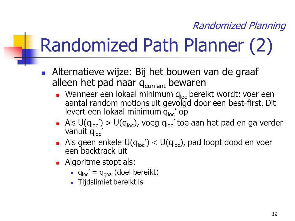 39 Randomized Path Planner (2) Alternatieve wijze: Bij het bouwen van de graaf alleen het pad naar q current bewaren Wanneer een lokaal minimum q loc bereikt wordt: voer een aantal random motions uit gevolgd door een best-first.