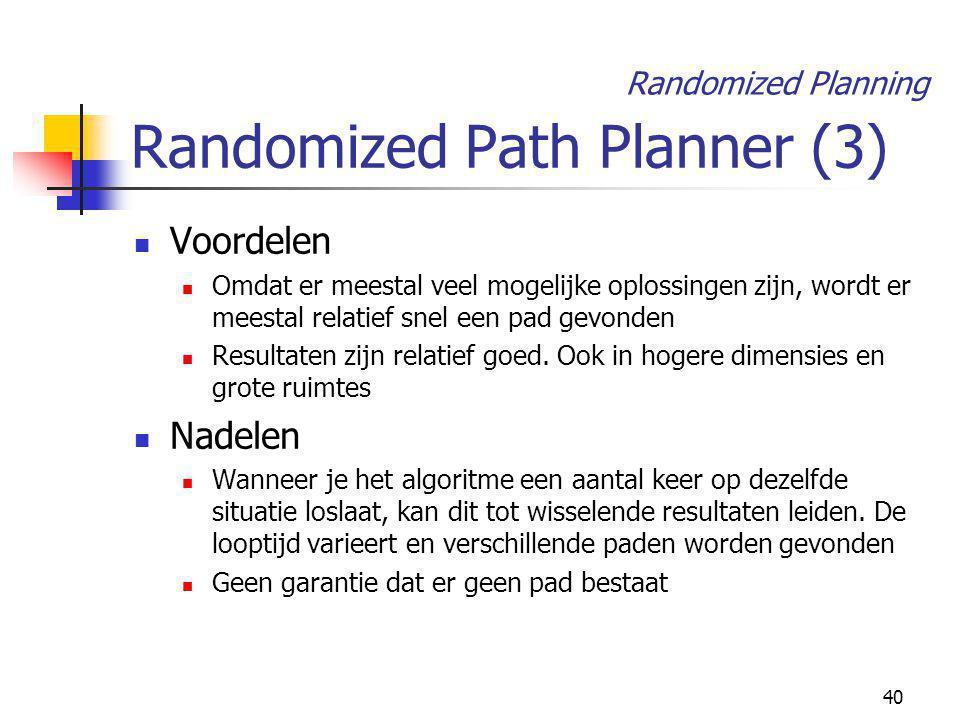 40 Randomized Path Planner (3) Voordelen Omdat er meestal veel mogelijke oplossingen zijn, wordt er meestal relatief snel een pad gevonden Resultaten zijn relatief goed.