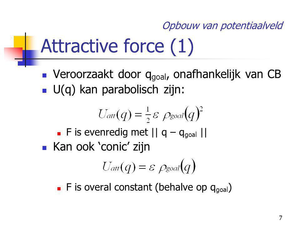 7 Attractive force (1) Veroorzaakt door q goal, onafhankelijk van CB U(q) kan parabolisch zijn: F is evenredig met || q – q goal || Kan ook 'conic' zijn F is overal constant (behalve op q goal ) Opbouw van potentiaalveld