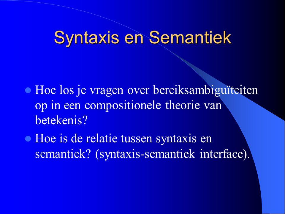 Syntaxis en Semantiek Hoe los je vragen over bereiksambiguïteiten op in een compositionele theorie van betekenis? Hoe is de relatie tussen syntaxis en