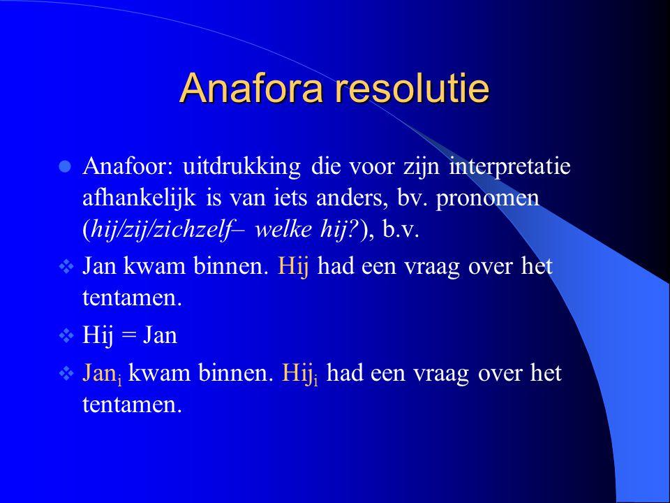 Anafora resolutie Anafoor: uitdrukking die voor zijn interpretatie afhankelijk is van iets anders, bv. pronomen (hij/zij/zichzelf– welke hij?), b.v. 