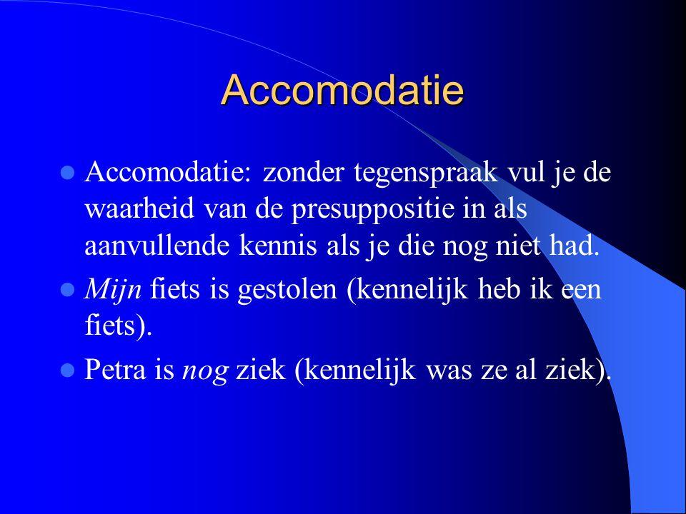 Accomodatie Accomodatie: zonder tegenspraak vul je de waarheid van de presuppositie in als aanvullende kennis als je die nog niet had. Mijn fiets is g