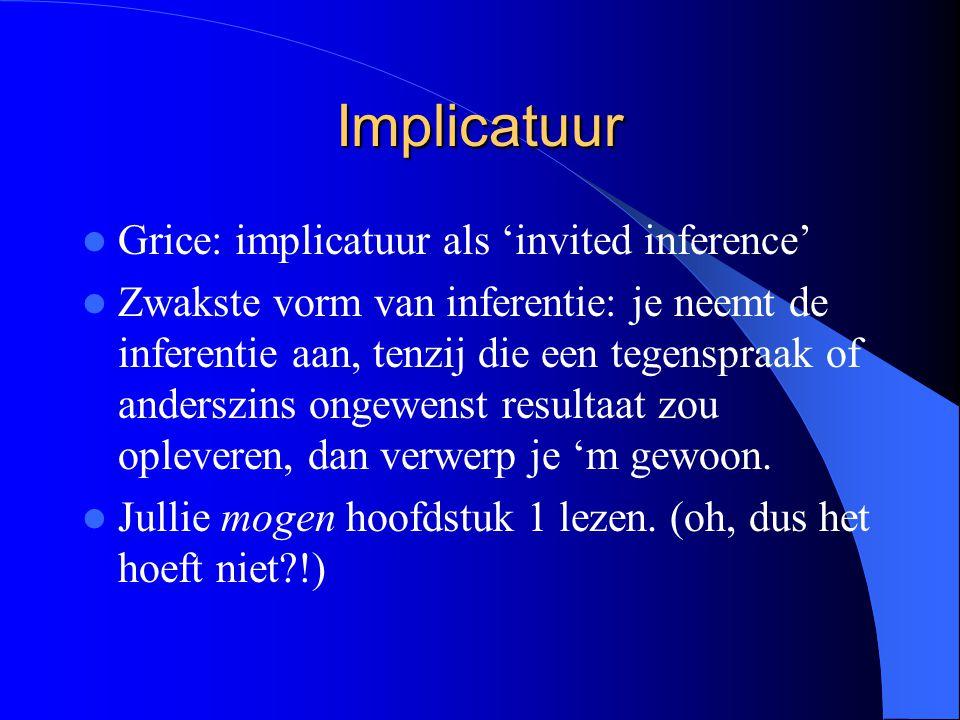 Implicatuur Grice: implicatuur als 'invited inference' Zwakste vorm van inferentie: je neemt de inferentie aan, tenzij die een tegenspraak of anderszi