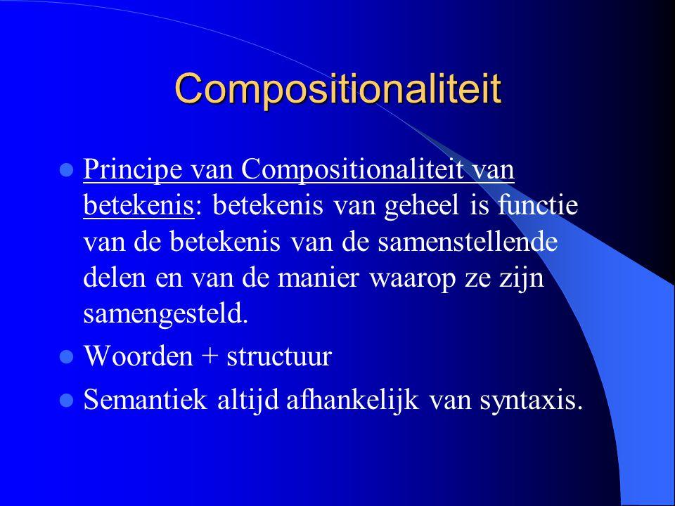 Compositionaliteit Principe van Compositionaliteit van betekenis: betekenis van geheel is functie van de betekenis van de samenstellende delen en van