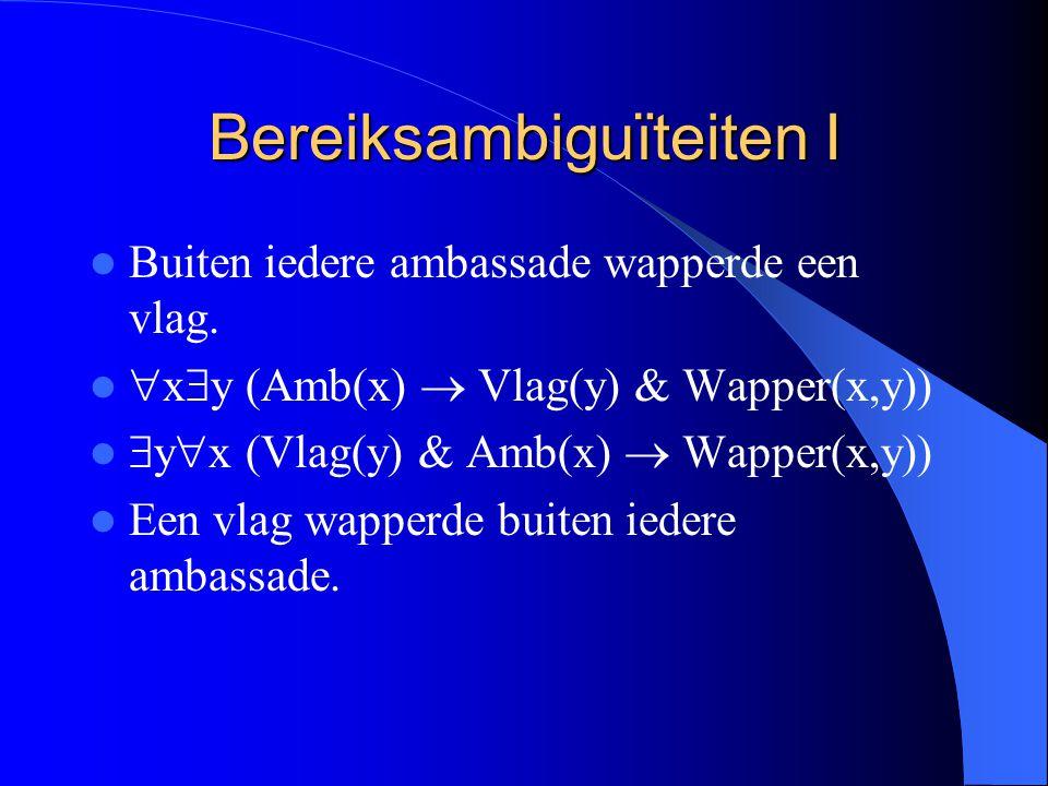 Bereiksambiguïteiten I Buiten iedere ambassade wapperde een vlag.  x  y (Amb(x)  Vlag(y) & Wapper(x,y))  y  x (Vlag(y) & Amb(x)  Wapper(x,y)) Ee