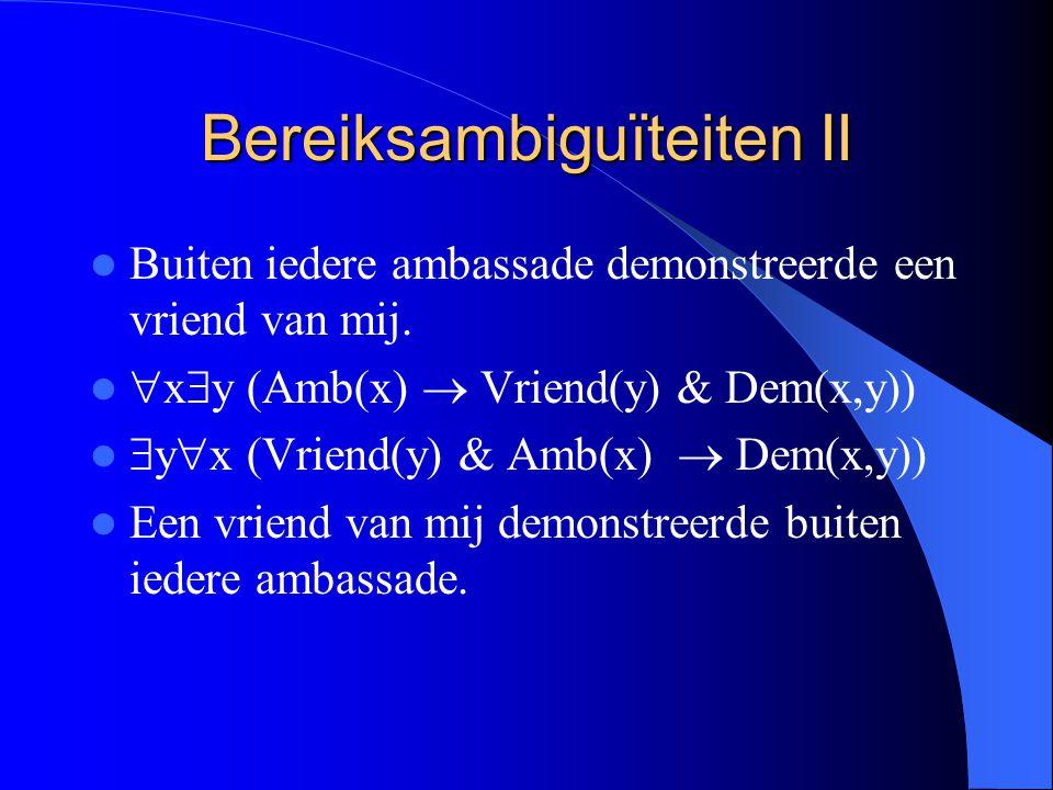 Bereiksambiguïteiten II Buiten iedere ambassade demonstreerde een vriend van mij.  x  y (Amb(x)  Vriend(y) & Dem(x,y))  y  x (Vriend(y) & Amb(x)
