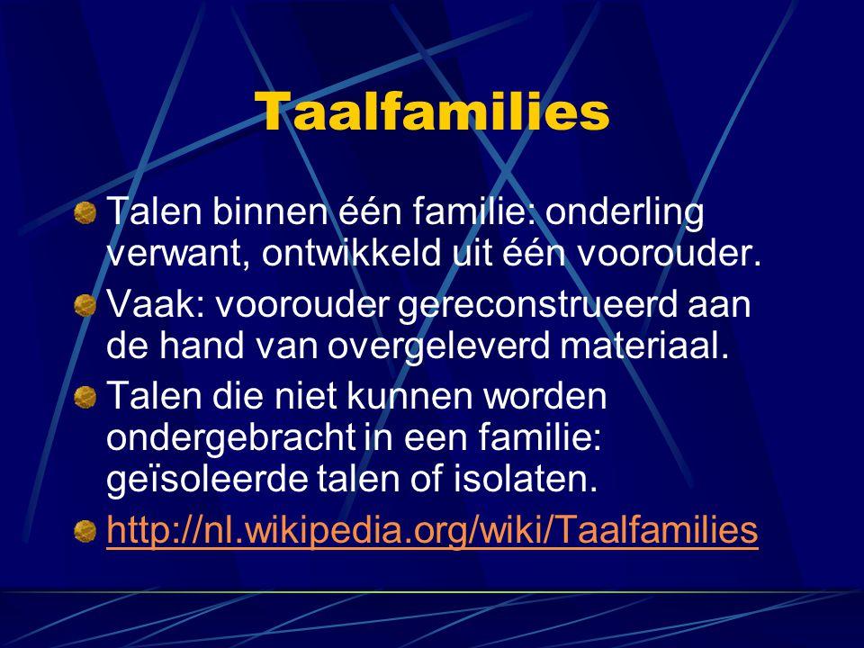Taalfamilies Talen binnen één familie: onderling verwant, ontwikkeld uit één voorouder. Vaak: voorouder gereconstrueerd aan de hand van overgeleverd m