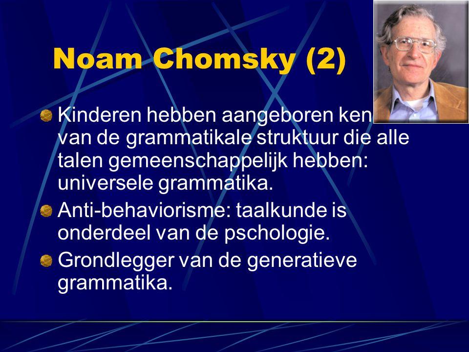Noam Chomsky (2) Kinderen hebben aangeboren kennis van de grammatikale struktuur die alle talen gemeenschappelijk hebben: universele grammatika. Anti-