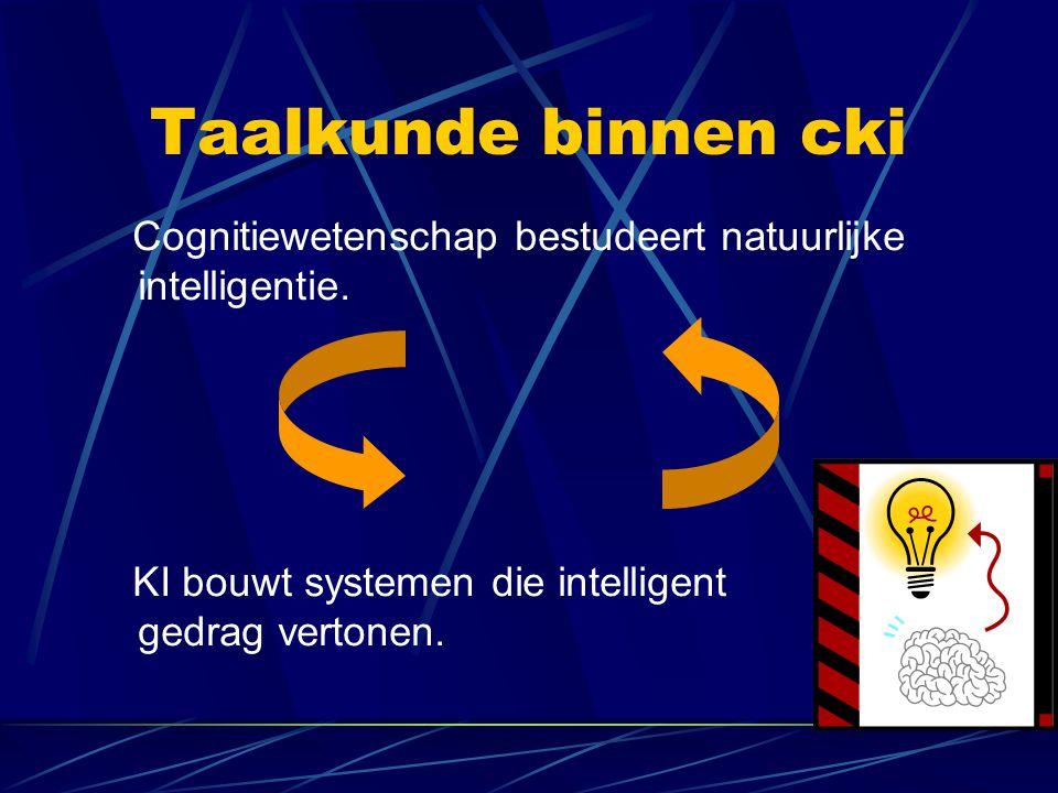 Taalkunde binnen cki Cognitiewetenschap bestudeert natuurlijke intelligentie. KI bouwt systemen die intelligent gedrag vertonen.