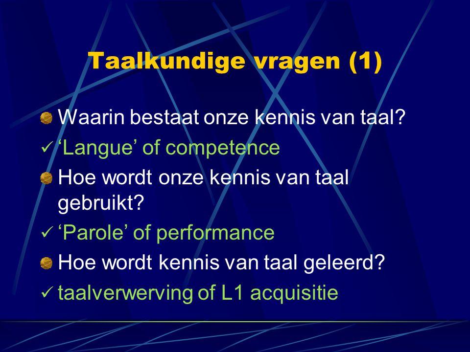 Taalkundige vragen (1) Waarin bestaat onze kennis van taal? 'Langue' of competence Hoe wordt onze kennis van taal gebruikt? 'Parole' of performance Ho