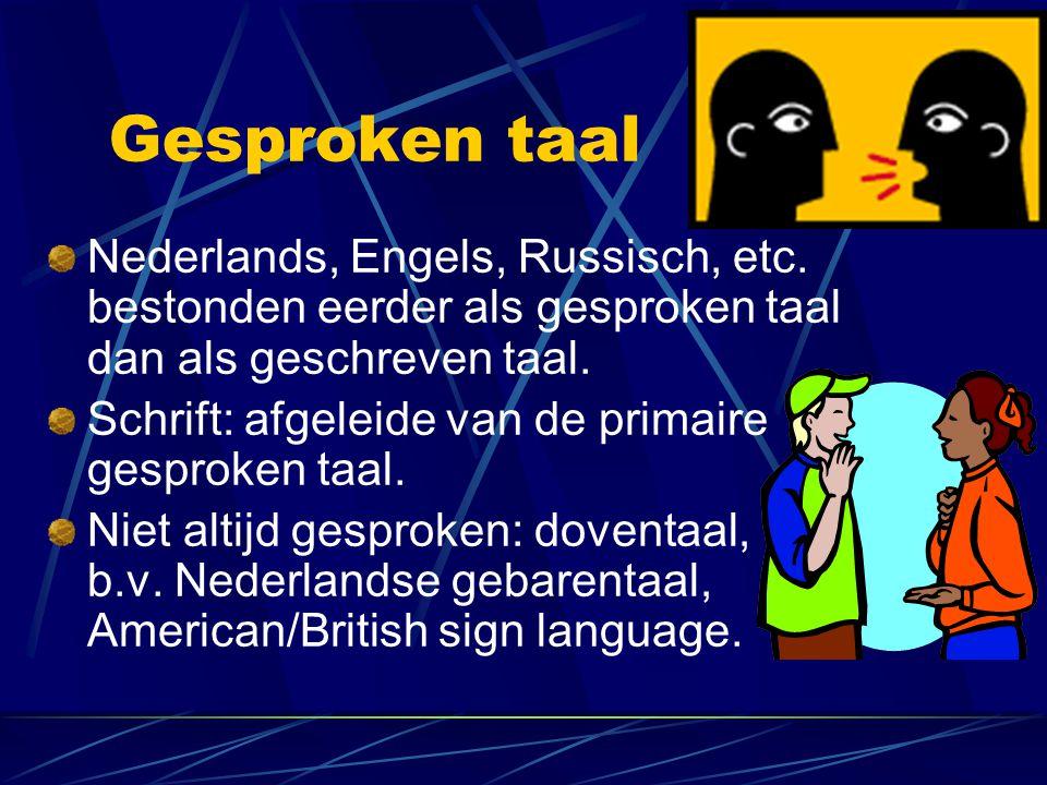 Gesproken taal Nederlands, Engels, Russisch, etc. bestonden eerder als gesproken taal dan als geschreven taal. Schrift: afgeleide van de primaire gesp