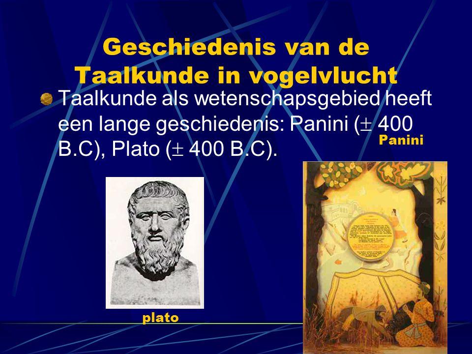 Geschiedenis van de Taalkunde in vogelvlucht Taalkunde als wetenschapsgebied heeft een lange geschiedenis: Panini (  400 B.C), Plato (  400 B.C). pl