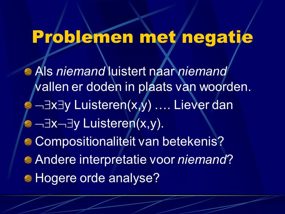 Problemen met negatie Als niemand luistert naar niemand vallen er doden in plaats van woorden.  x  y Luisteren(x,y) …. Liever dan  x  y Luister