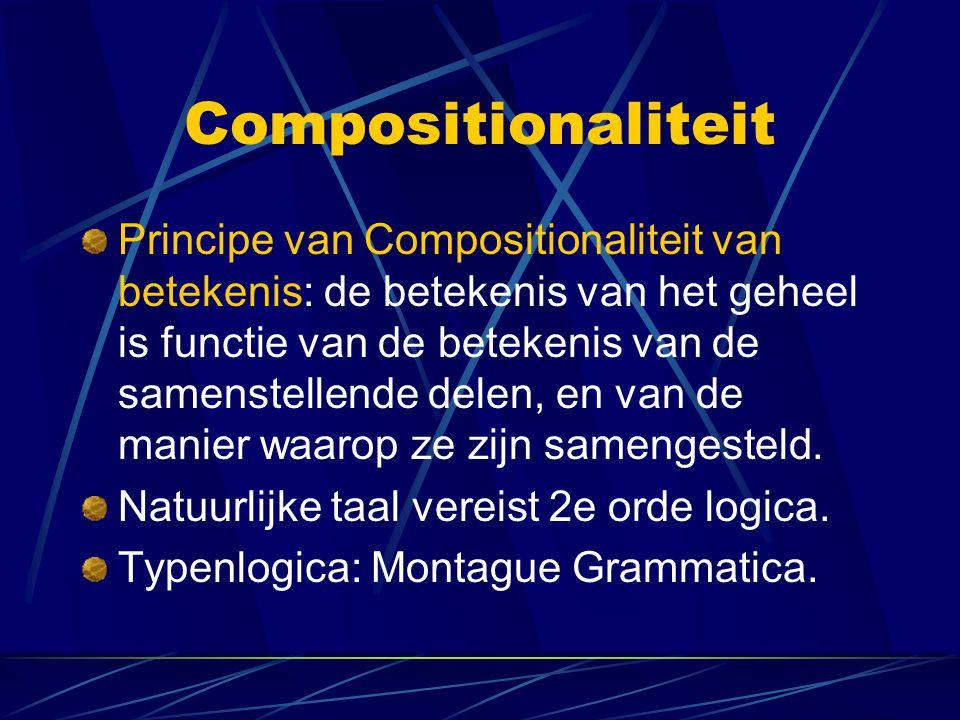 Compositionaliteit Principe van Compositionaliteit van betekenis: de betekenis van het geheel is functie van de betekenis van de samenstellende delen,