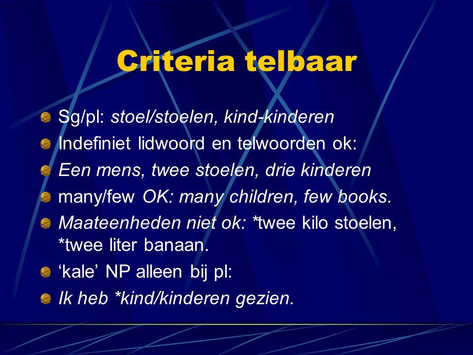 Criteria telbaar Sg/pl: stoel/stoelen, kind-kinderen Indefiniet lidwoord en telwoorden ok: Een mens, twee stoelen, drie kinderen many/few OK: many chi