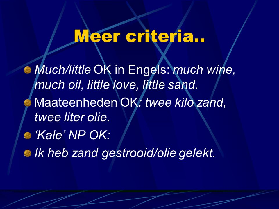 Meer criteria.. Much/little OK in Engels: much wine, much oil, little love, little sand. Maateenheden OK: twee kilo zand, twee liter olie. 'Kale' NP O