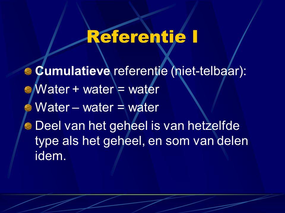Referentie I Cumulatieve referentie (niet-telbaar): Water + water = water Water – water = water Deel van het geheel is van hetzelfde type als het gehe